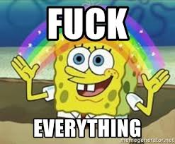 Fuck Everything Meme - fuck everything spongebob meme generator