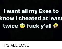Fuck Love Memes - i want all my exes to know i cheated at least twice fuck y all