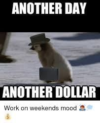 I Work Weekends Meme - another day anotherdollar work on weekends mood funny