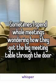 Big Meeting Table Sometimeslspend Whole Meetings Wondering Howthey Ot The Big