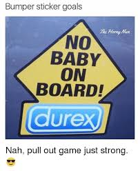 Baby On Board Meme - bumper sticker goals the horny no baby on board nah pull out game