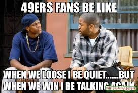 49ers fans be like when we loose i be quiet but when we win i