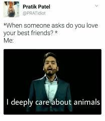 Patel Meme - pratik patel when someone asks do you love your best friends
