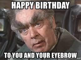 Eyebrows Meme - happy birthday to you and your eyebrow bushy eyebrows meme generator