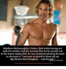 Matthew Mcconaughey Meme - matthew mcconaughey s father died while having sex with his mother