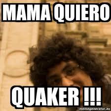Quaker Memes - meme personalizado mama quiero quaker 2316757