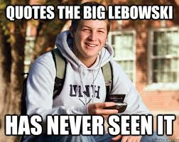 The Big Lebowski Meme - quotes the big lebowski has never seen it college freshman