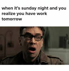 Sunday Night Meme - when it s sunday night and you realize you have work tomorrow
