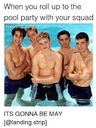 Pool Boy Meme - when you roll up to the pool party with your squad strip its gonna