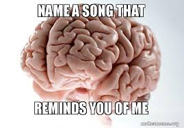 Song Name Meme - name a song that reminds you of me make a meme