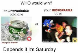 Unstoppable Meme - who would win an uncrackable cold one your unstoppable boys vs non