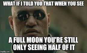 Full Moon Meme - full moon is only half imgflip