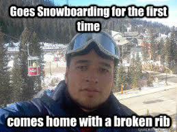 Snowboarding Memes - goes snowboarding for the first time comes home with a broken rib