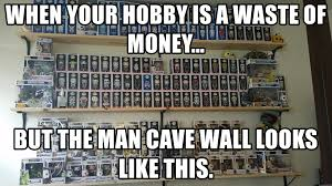 Man Cave Meme - when your hobby is a waste of money but the man cave wall looks