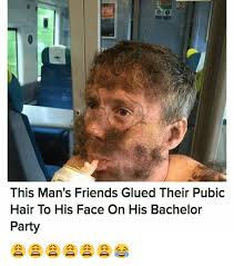 Bachelor Party Meme - this man s friends glued their pubic hair to his face on his