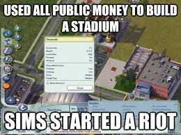 Simcity Meme - used all public money to build a stadium sims started a riot
