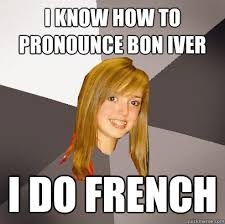 Pronounce Meme In French - i know how to pronounce bon iver i do french musically oblivious