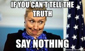 Nothing To Say Meme - if you can t tell the truth say nothing hillary clinton meme