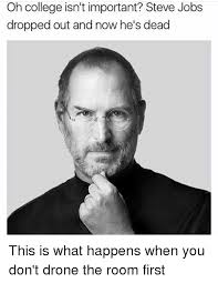 Steve Jobs Meme - oh college isn t important steve jobs dropped out and now he s