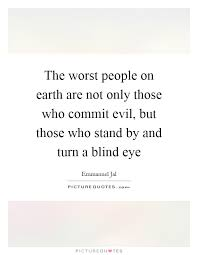 Turn A Blind Eye The Worst People On Earth Are Not Only Those Who Commit Evil