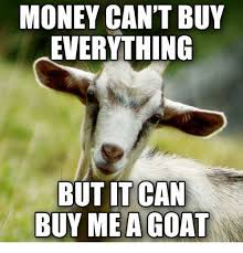 Buy Meme - money can t buy everything but it can buy me a goat meme on me me