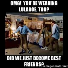 Did We Just Become Best Friends Meme - omg you re wearing lularoe too did we just become best friends