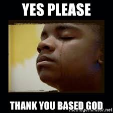 Thank You Based God Meme - yes please thank you based god black crying kid meme generator