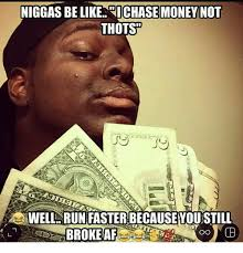 Niggas Be Like Memes - niggas be like dichase money not thots well run faster becauseyou