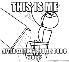 Meme Editing - photographer memes this is me after editing photos for 6 hours