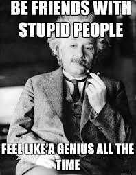 Stupid Friends Meme - be friends with stupid people feel like a genius all the time