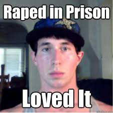 Prison Rape Meme - raped in prison loved it rape quickmeme