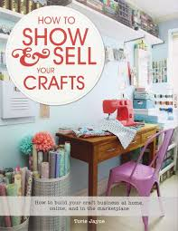 how to show u0026 sell your crafts how to build your craft business