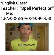 Memes About English Class - english class teacher spell perfection me j a c o b s a r to
