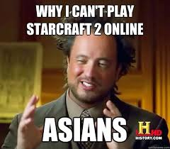 Starcraft 2 Meme - why i can t play starcraft 2 online asians ancient aliens