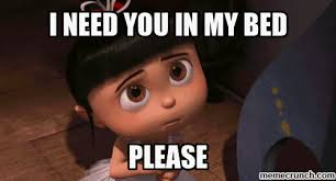 I Need You Meme - need you in my bed