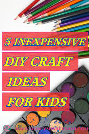 5 inexpensive ideas for diy kids crafts money minded mom