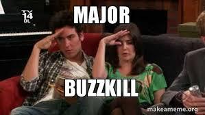 Buzzkill Meme - major buzzkill make a meme