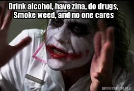 Any Drugs Or Alcohol Meme - meme creator drink alcohol have zina do drugs smoke weed and