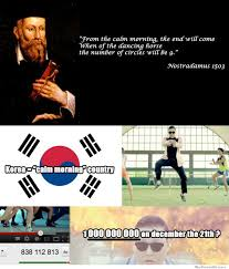 Meme End Of The World - nostradamus predicts psy s gangnam style will cause the end of the
