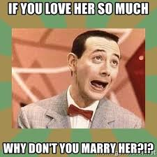Marry Her Meme - if you love her so much why don t you marry her pee wee herman