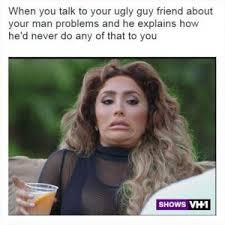 Ugly Guy Meme - when you talk to your ugly guy friend about your man problems and he