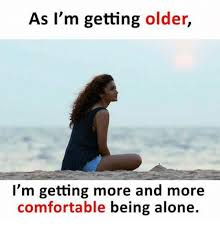 Being Comfortable Alone 25 Best Memes About Im Getting Older Im Getting Older Memes