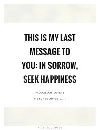 this is my last message to you in sorrow seek happiness