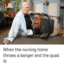 Nursing Home Meme - when the nursing home throws a banger and the quad lit when the