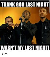 Thank God Meme - thank god last night wasn t my last night gm god meme on me me