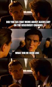Aliens Guy Meme - did you see that meme about aliens guy on the discovery channel