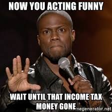 Income Tax Meme - now you acting funny wait until that income tax money gone kevin