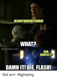 Die Meme - jasontoddsayswhat what usticeleagusmemes hah worth it damn it die