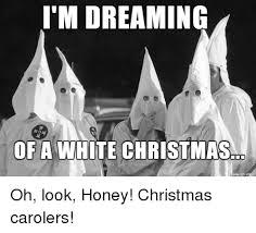 White Christmas Meme - i m dreaming of a white christmas oh look honey christmas carolers
