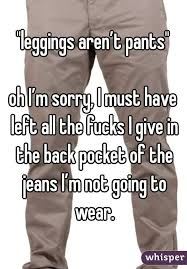 Leggings Are Not Pants Meme - leggings aren t pants oh i m sorry i must have left all the fucks i